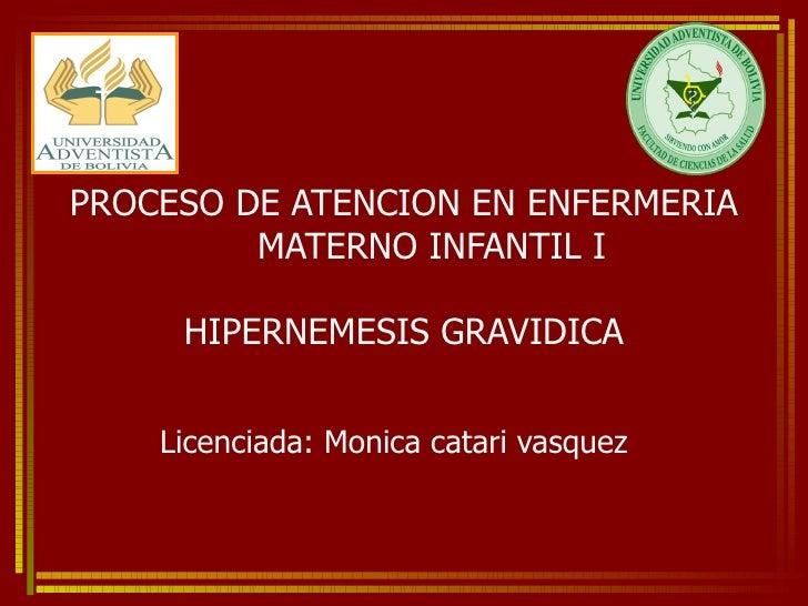 PROCESO DE ATENCION EN ENFERMERIA  MATERNO INFANTIL I HIPERNEMESIS GRAVIDICA Licenciada: Monica catari vasquez