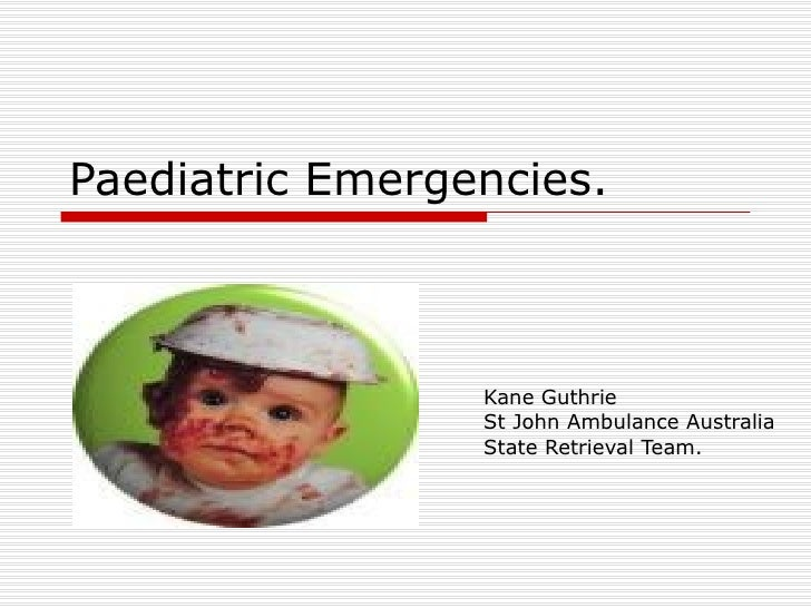 Paediatric Emergencies. Kane Guthrie St John Ambulance Australia State Retrieval Team.