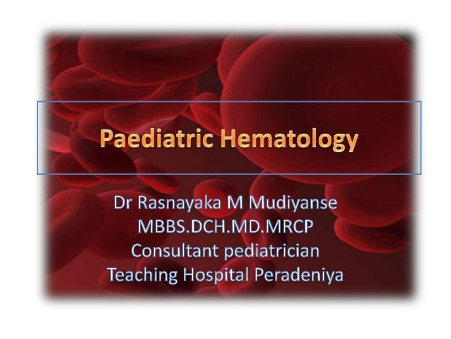 Scope of Pediatric Hematology • Introduction (1) • Red Cells – Anemias of Inadequate Production (2) – Hemolytic anemia (3)...