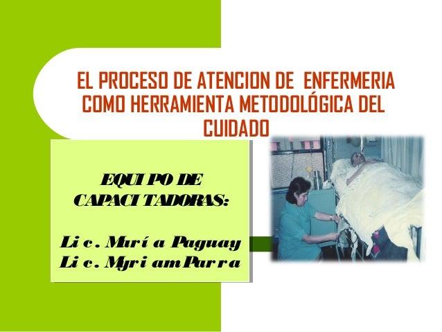 EL PROCESO DE ATENCION DE ENFERMERIA COMO HERRAMIENTA METODOLÓGICA DEL CUIDADO EQUI PO DE EQUI PO DE CAPACI TADORAS: CAPAC...