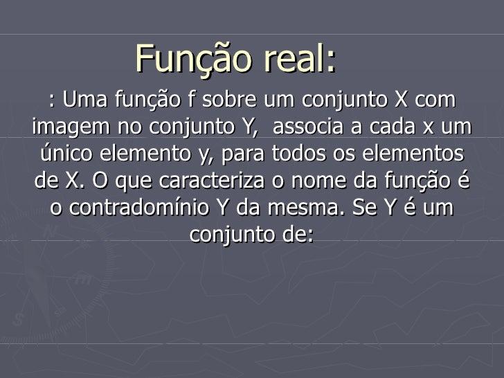 Função real:  : Uma função f sobre um conjunto X com imagem no conjunto Y,  associa a cada x um único elemento y, para tod...