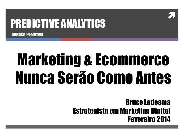 PREDICTIVE ANALYTICS    Análise Preditiva  Marketing & Ecommerce Nunca Serão Como Antes Bruce Ledesma Estrategista em Mar...