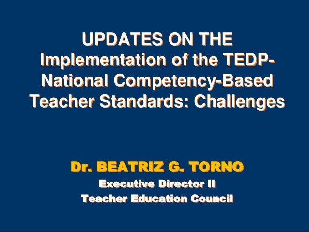 UPDATES ON THE Implementation of the TEDPNational Competency-Based Teacher Standards: Challenges  Dr. BEATRIZ G. TORNO Exe...