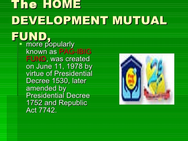 The  HOME DEVELOPMENT MUTUAL FUND,   <ul><li>more popularly known as  PAG-IBIG FUND , was created on June 11, 1978 by virt...