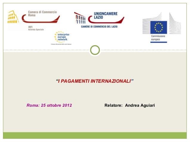 """""""I PAGAMENTI INTERNAZIONALI""""Roma: 25 ottobre 2012         Relatore: Andrea Aguiari"""