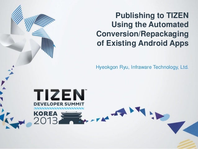Publishing to TIZEN Using the Automated Conversion/Repackaging of Existing Android Apps Hyeokgon Ryu, Infraware Technology...