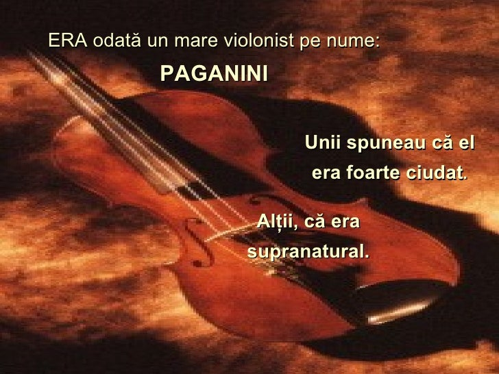 ERA  odată un mare violonist pe nume :   PAGANINI Unii spuneau că el era foarte ciudat . Alţii, că era supranatural.