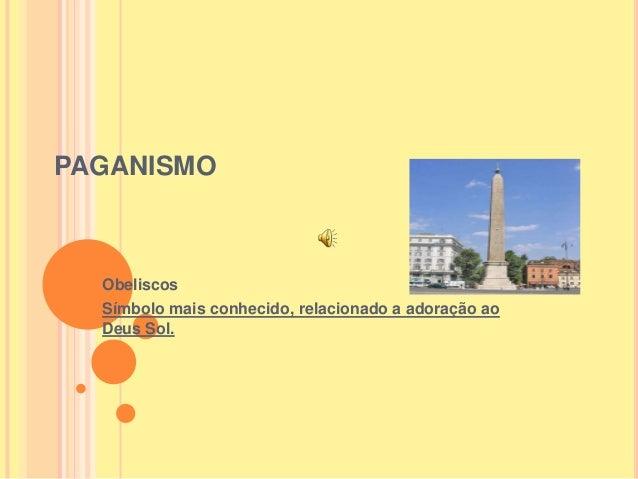 PAGANISMO Obeliscos Símbolo mais conhecido, relacionado a adoração ao Deus Sol.