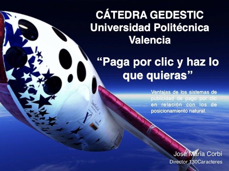 """CÁTEDRA GEDESTICUniversidad Politécnica        Valencia """"Paga por clic y haz lo     que quieras""""            Ventajas de ..."""