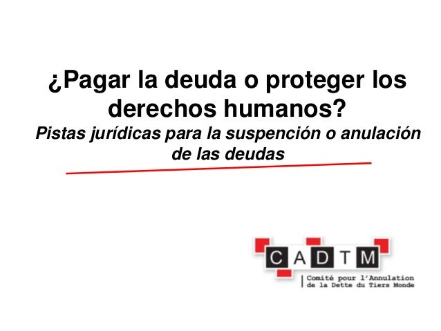 ¿Pagar la deuda o proteger los     derechos humanos?Pistas jurídicas para la suspención o anulación                  de la...
