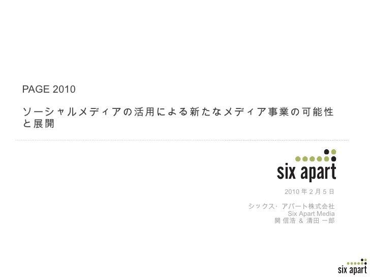 PAGE 2010 ソーシャルメディアの活用による新たなメディア事業の可能性と展開 2010 年 2 月 5 日 シックス・アパート株式会社 Six Apart Media 関 信浩 & 清田 一郎