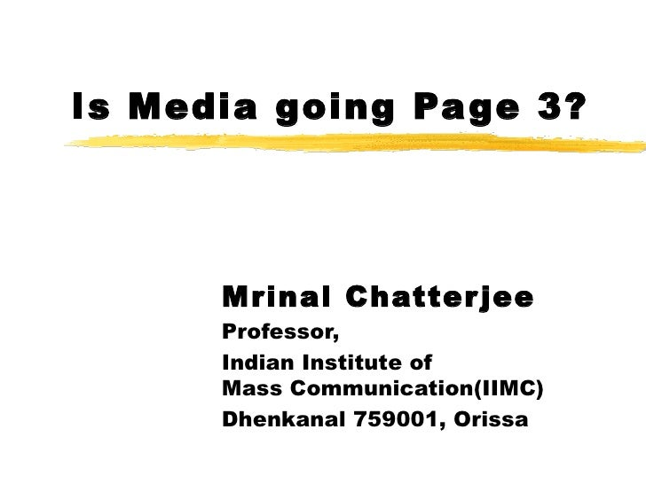 Is Media going Page 3? Mrinal Chatterjee Professor, Indian Institute of  Mass Communication(IIMC) Dhenkanal 759001, Orissa