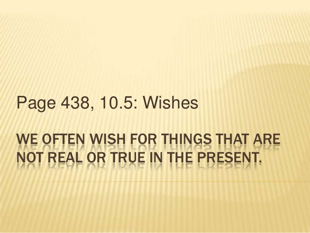 WE OFTEN WISH FOR THINGS THAT ARENOT REAL OR TRUE IN THE PRESENT.Page 438, 10.5: Wishes