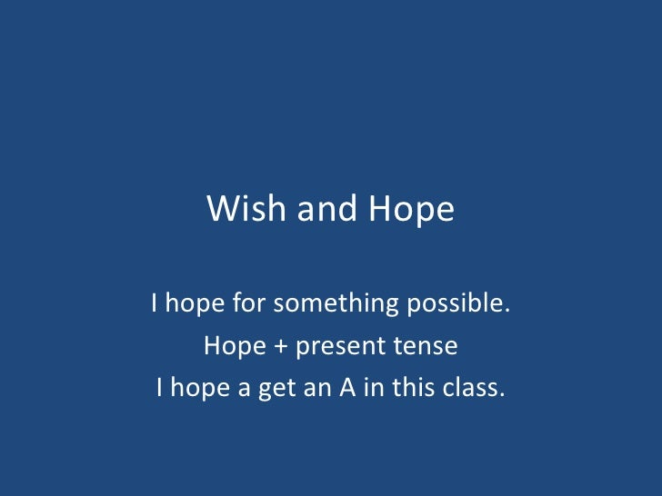 Wish and HopeI hope for something possible.     Hope + present tense I hope a get an A in this class.