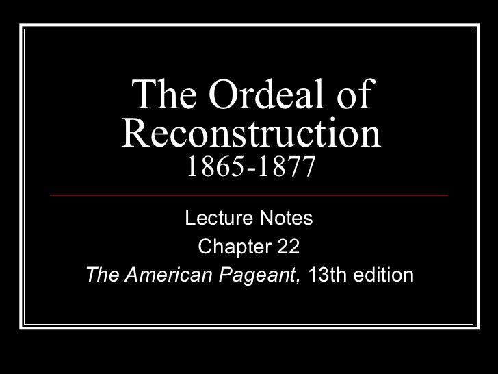 The Ordeal of Reconstruction 1865-1877 Lecture Notes Chapter 22 The American Pageant,  13th edition