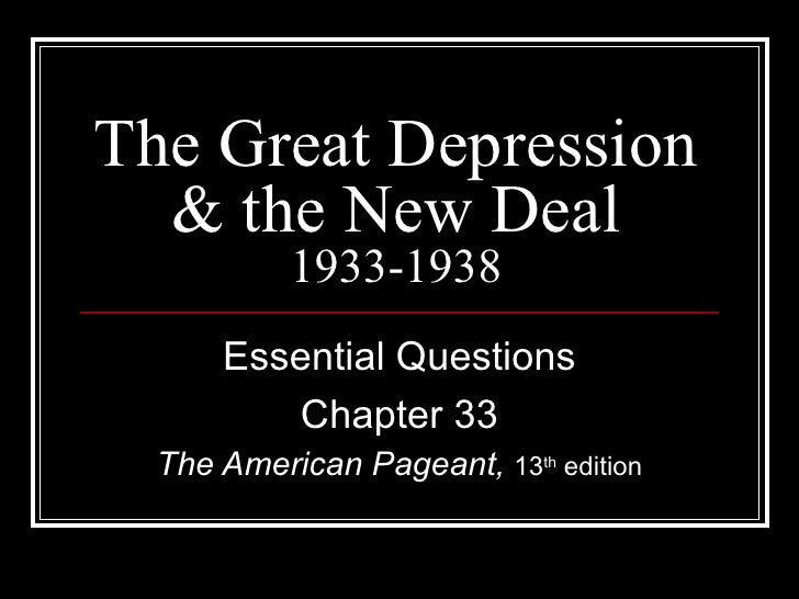 The Great Depression  & the New Deal           1933-1938      Essential Questions         Chapter 33  The American Pageant...