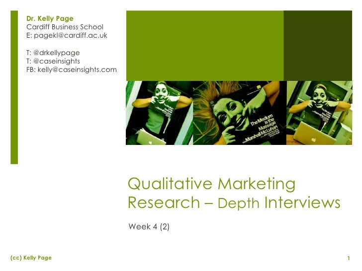 Qualitative Marketing Research –  Depth  Interviews Week 4 (2) Dr. Kelly Page Cardiff Business School E: pagekl@cardiff.ac...
