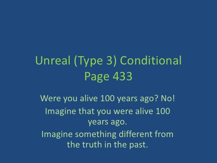 Unreal (Type 3) Conditional         Page 433Were you alive 100 years ago? No! Imagine that you were alive 100            y...