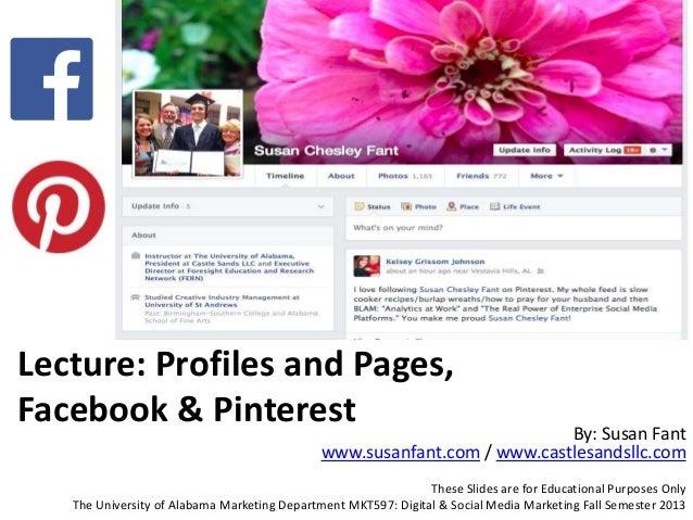 Lecture: Profiles and Pages, Facebook & Pinterest By: Susan Fant www.susanfant.com / www.castlesandsllc.com These Slides a...