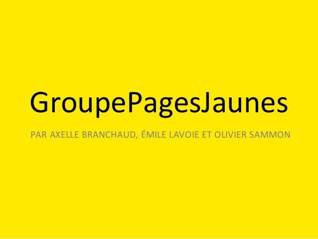 GroupePagesJaunes   PAR   AXELLE   BRANCHAUD,   ÉMILE   LAVOIE   ET   OLIVIER   SAMMON