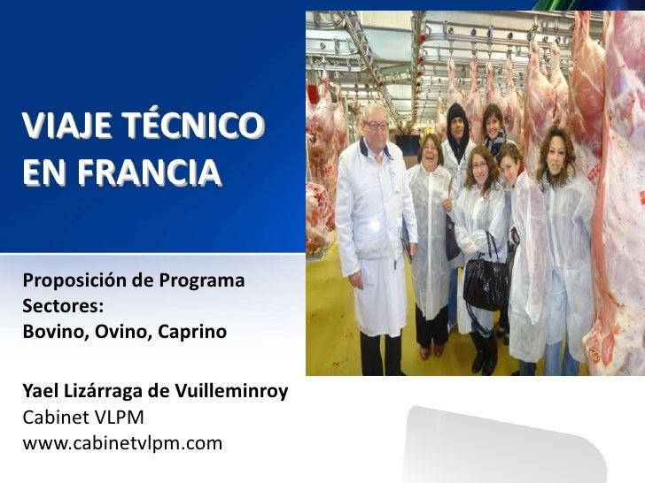 VIAJE TÉCNICOEN FRANCIAProposición de ProgramaSectores:Bovino, Ovino, CaprinoYael Lizárraga de VuilleminroyCabinet VLPMwww...