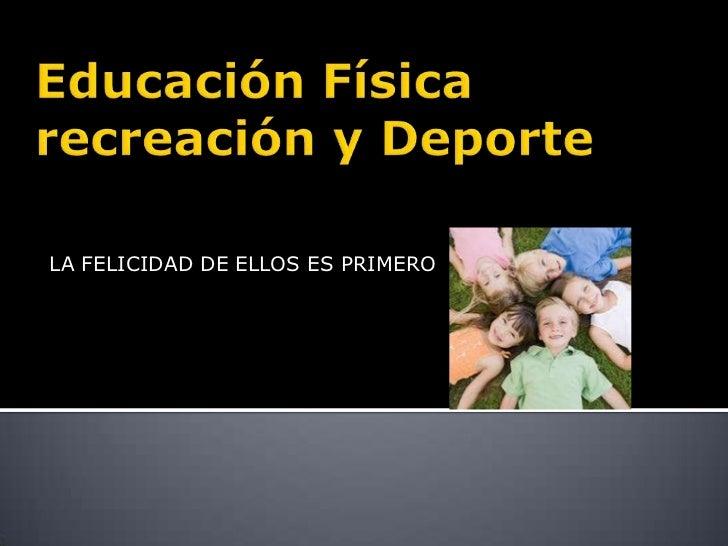 Educación Física recreación y Deporte<br />LA FELICIDAD DE ELLOS ES PRIMERO<br />