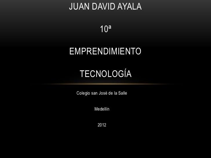 JUAN DAVID AYALA             10ªEMPRENDIMIENTO  TECNOLOGÍA Colegio san José de la Salle          Medellín            2012