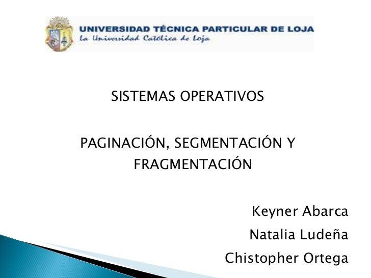 <ul><li>SISTEMAS OPERATIVOS </li></ul><ul><li>PAGINACIÓN, SEGMENTACIÓN Y FRAGMENTACIÓN </li></ul><ul><li>Keyner Abarca </l...
