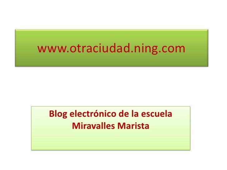www.otraciudad.ning.com<br />Blog electrónico de la escuela Miravalles Marista <br />