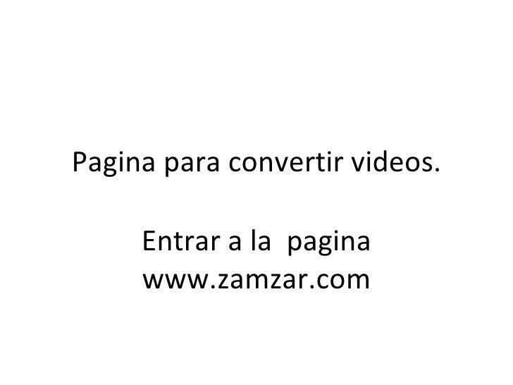 Pagina para convertir videos. Entrar a la  pagina www.zamzar.com