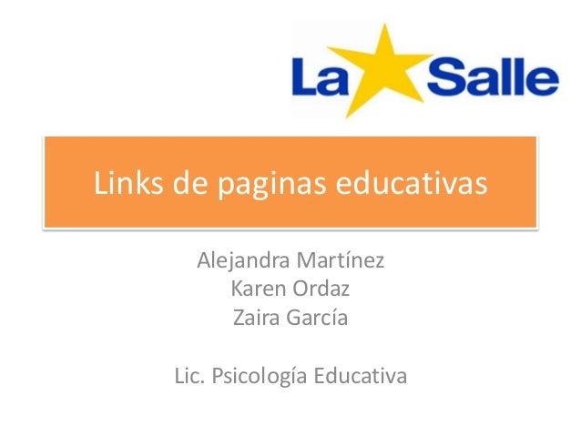 Links de paginas educativas Alejandra Martínez Karen Ordaz Zaira García Lic. Psicología Educativa