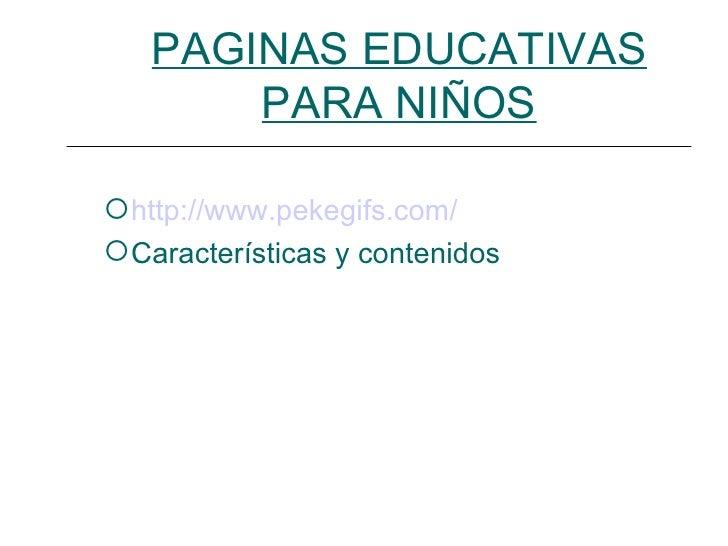PAGINAS EDUCATIVAS       PARA NIÑOS http://www.pekegifs.com/ Características y contenidos