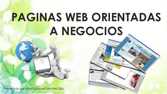 PAGINAS WEB ORIENTADAS  A NEGOCIOS  Presentado por: Astrid Corinna Sánchez Díaz