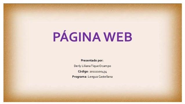 PÁGINA WEB  Presentado por:  Derly Liliana Tique Ocampo  Código: 20111100434  Programa: Lengua Castellana