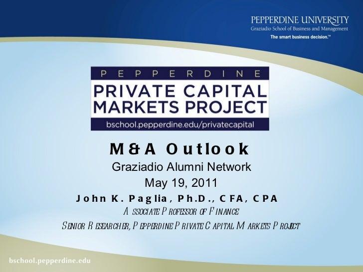 M&A Outlook Graziadio Alumni Network May 19, 2011 John K. Paglia, Ph.D., CFA, CPA  Associate Professor of Finance Senior R...
