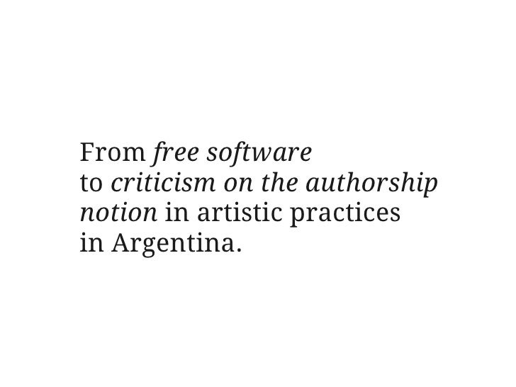 From free software to criticism on the authorship notion in artistic practices in Argentina.