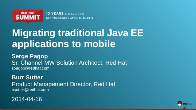 Migrating traditional Java EE applications to mobile Serge Pagop Sr. Channel MW Solution Architect, Red Hat spagop@redhat....