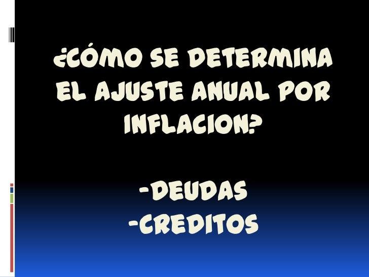 ¿Cómo se determinael Ajuste anual por     Inflacion?      -Deudas     -Creditos