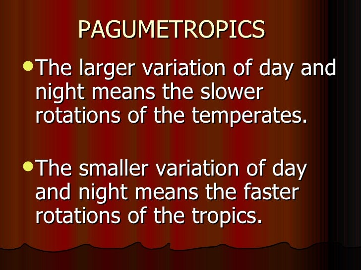 PAGUMETROPICSThe  larger variation of day and night means the slower rotations of the temperates.The  smaller variation ...
