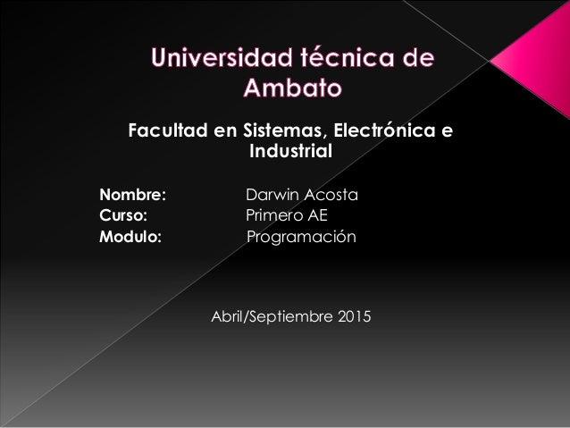 Facultad en Sistemas, Electrónica e Industrial Nombre: Darwin Acosta Curso: Primero AE Modulo: Programación Abril/Septiemb...