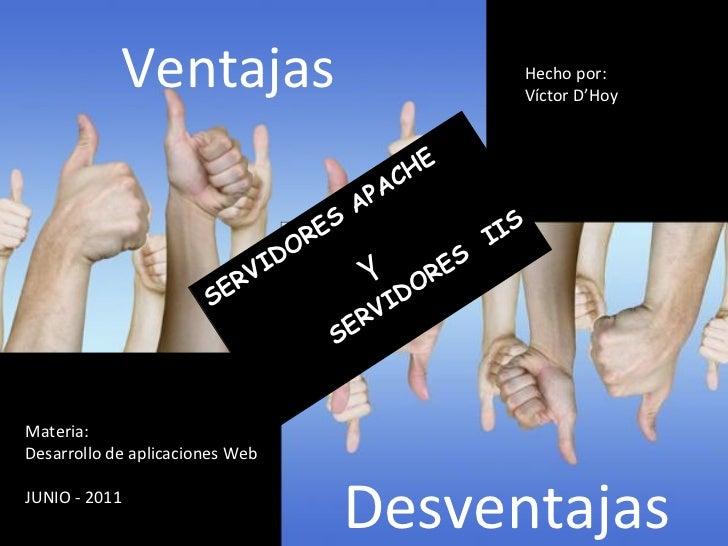 Hecho por: Víctor D'Hoy Materia: Desarrollo de aplicaciones Web JUNIO - 2011 Ventajas   Desventajas SERVIDORES APACHE Y SE...