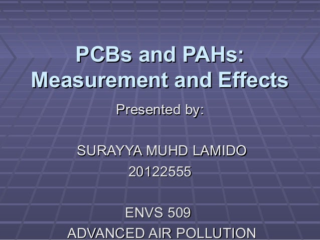 PCBs and PAHs: Measurement and Effects Presented by: SURAYYA MUHD LAMIDO 20122555 ENVS 509 ADVANCED AIR POLLUTION