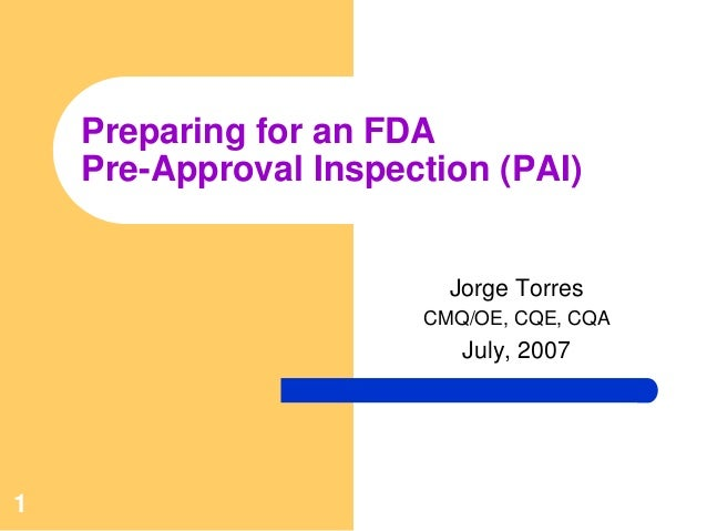 1Preparing for an FDAPre-Approval Inspection (PAI)Jorge TorresCMQ/OE, CQE, CQAJuly, 2007
