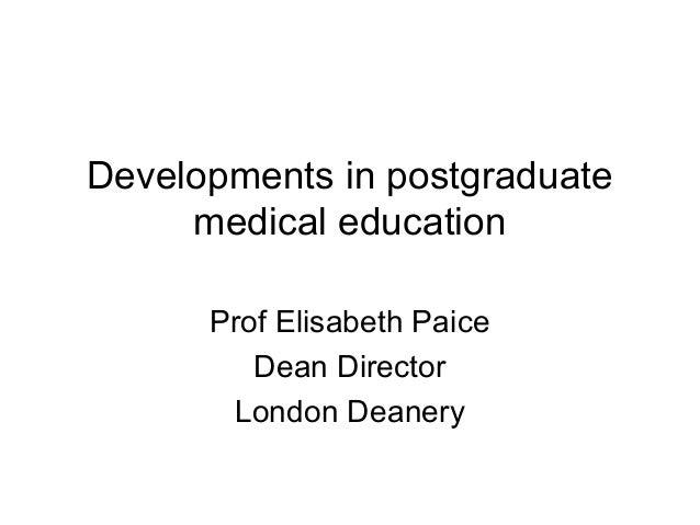 Developments in postgraduate medical education Prof Elisabeth Paice Dean Director London Deanery