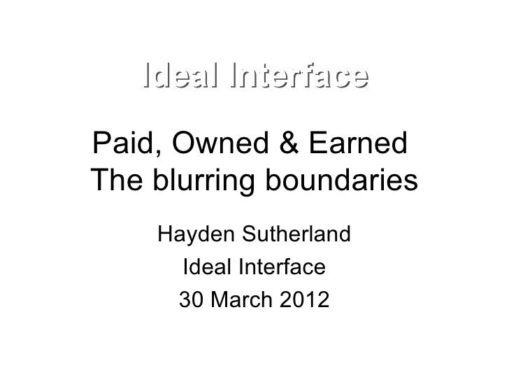 Paid, Owned & EarnedThe blurring boundaries    Hayden Sutherland      Ideal Interface     30 March 2012