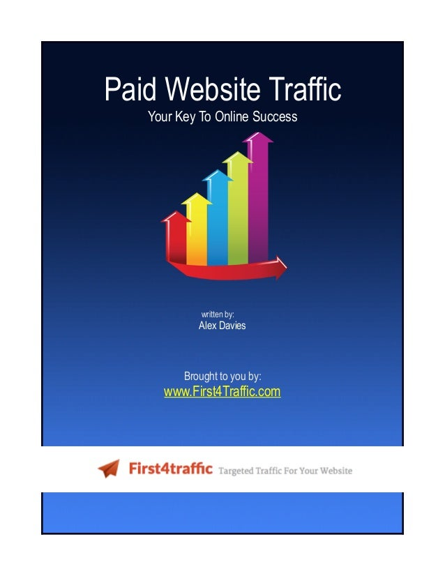 Paid Website Traffic Your Key To Online Success written by: Alex Davies Brought to you by: www.First4Traffic.com