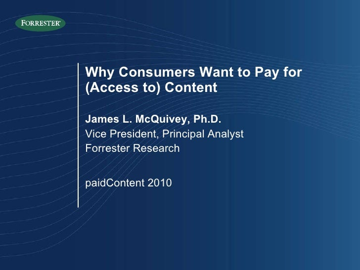 Why Consumers Want to Pay for (Access to) Content James L. McQuivey, Ph.D. Vice President, Principal Analyst Forrester Res...