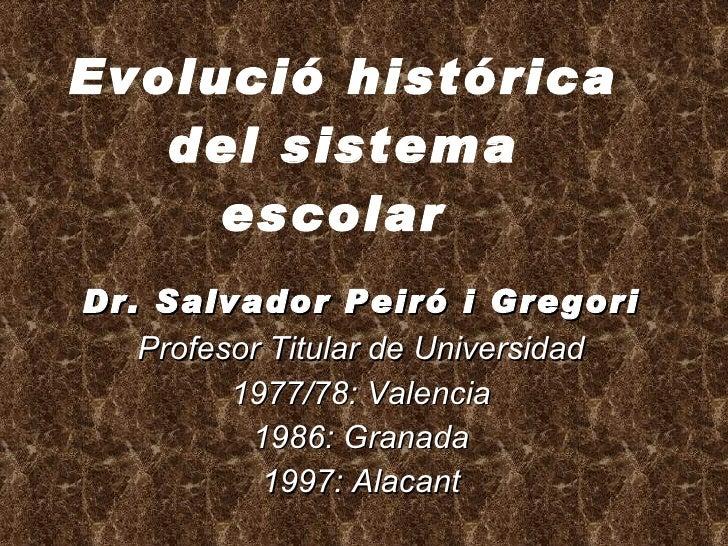 Evolució histórica del sistema escolar   Dr. Salvador Peiró i Gregori Profesor Titular de Universidad 1977/78: Valencia 19...
