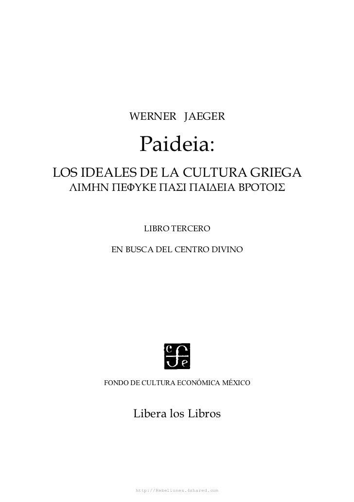 WERNER JAEGER               Paideia:LOS IDEALES DE LA CULTURA GRIEGA  ΛΙΜΗΝ ΠΕΦYΚΕ ΠΑΣΙ ΠΑΙ∆ΕΙΑ ΒΡΟΤΟΙΣ                LIB...