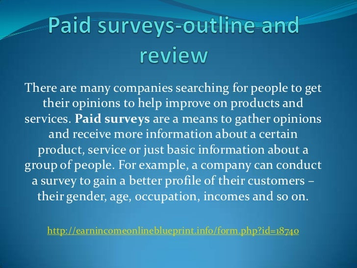 There are many companies searching for people to get   their opinions to help improve on products andservices. Paid survey...